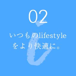 02 いつものlifestyle をより快適に。